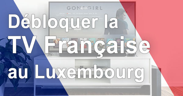 Déblocage TV française Luxembourg